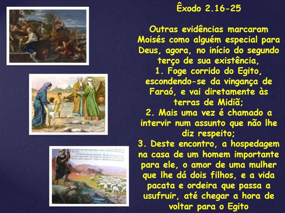 Êxodo 2.16-25 Outras evidências marcaram Moisés como alguém especial para Deus, agora, no início do segundo terço de sua existência,