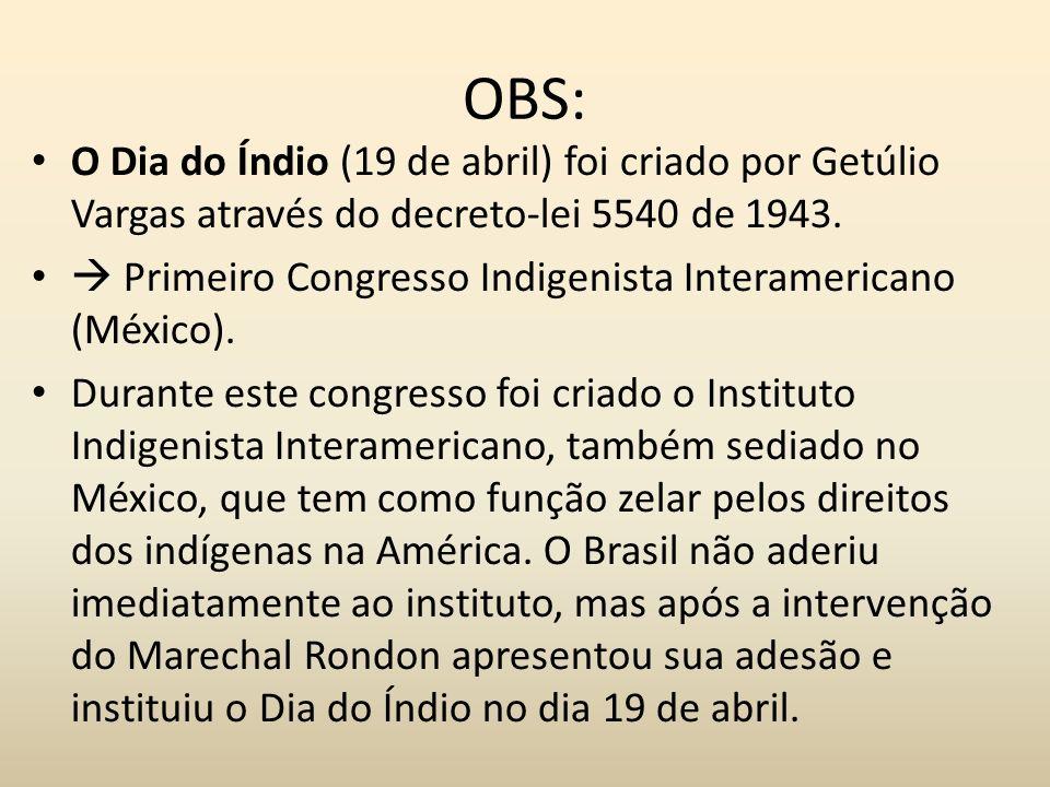 OBS: O Dia do Índio (19 de abril) foi criado por Getúlio Vargas através do decreto-lei 5540 de 1943.