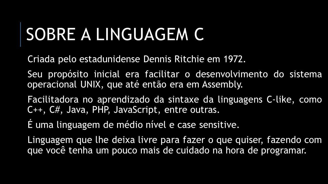 Sobre a linguagem C Criada pelo estadunidense Dennis Ritchie em 1972.