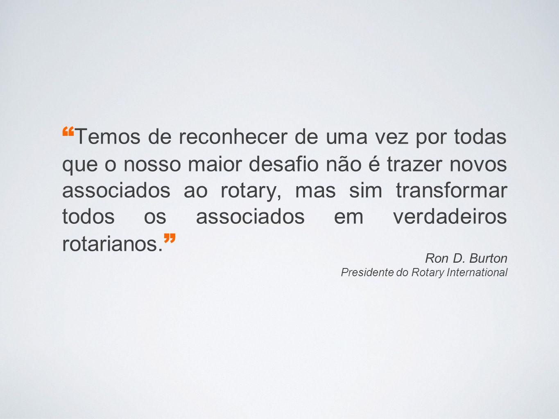 Temos de reconhecer de uma vez por todas que o nosso maior desafio não é trazer novos associados ao rotary, mas sim transformar todos os associados em verdadeiros rotarianos.