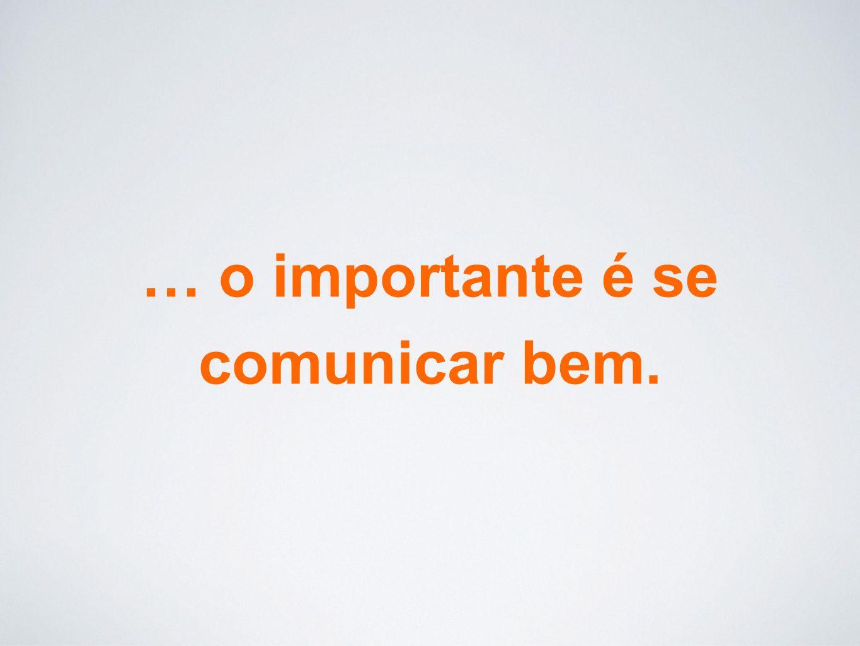 … o importante é se comunicar bem.