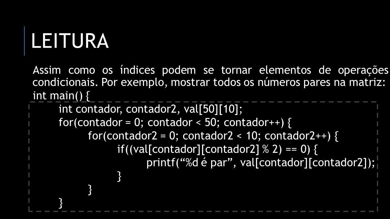 Leitura Assim como os índices podem se tornar elementos de operações condicionais. Por exemplo, mostrar todos os números pares na matriz: