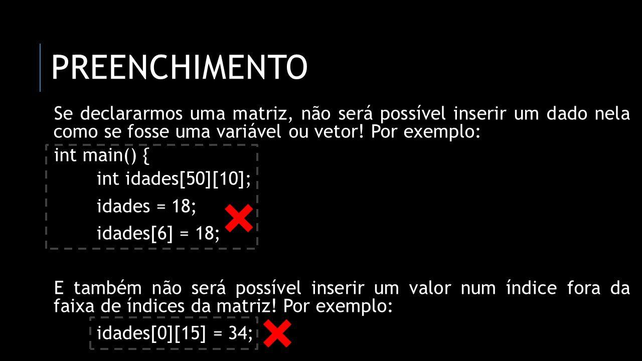 preenchimento Se declararmos uma matriz, não será possível inserir um dado nela como se fosse uma variável ou vetor! Por exemplo: