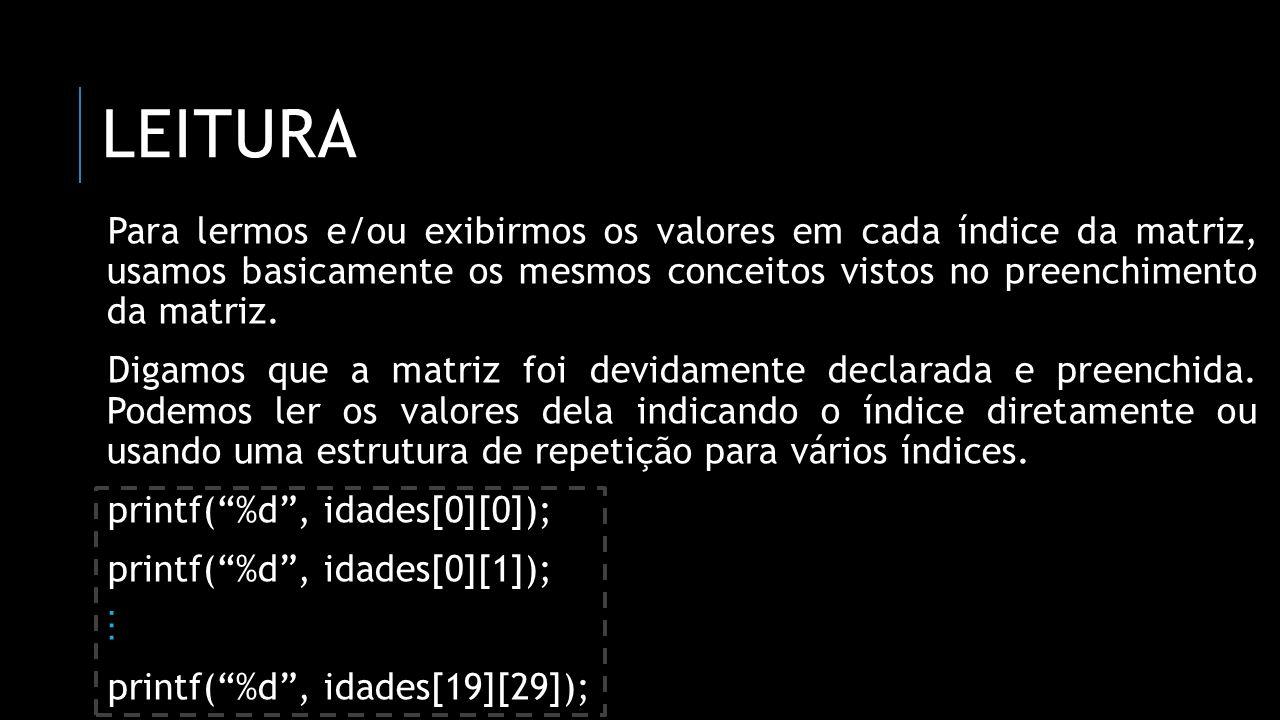 leitura Para lermos e/ou exibirmos os valores em cada índice da matriz, usamos basicamente os mesmos conceitos vistos no preenchimento da matriz.