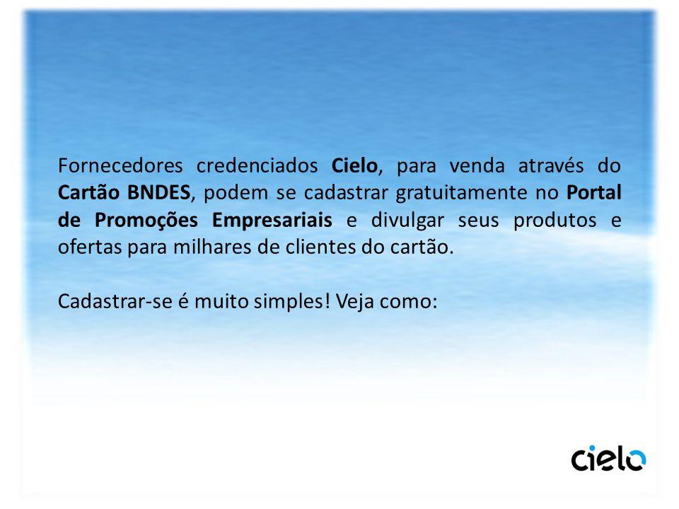 Fornecedores credenciados Cielo, para venda através do Cartão BNDES, podem se cadastrar gratuitamente no Portal de Promoções Empresariais e divulgar seus produtos e ofertas para milhares de clientes do cartão.