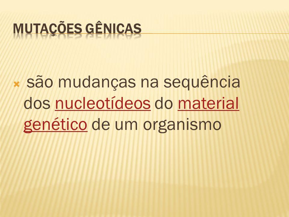 MUTAÇÕES GÊNICAS são mudanças na sequência dos nucleotídeos do material genético de um organismo