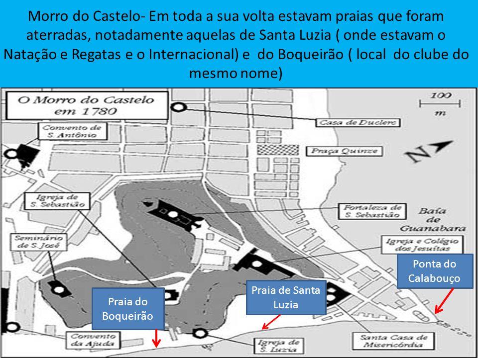 Morro do Castelo- Em toda a sua volta estavam praias que foram aterradas, notadamente aquelas de Santa Luzia ( onde estavam o Natação e Regatas e o Internacional) e do Boqueirão ( local do clube do mesmo nome)