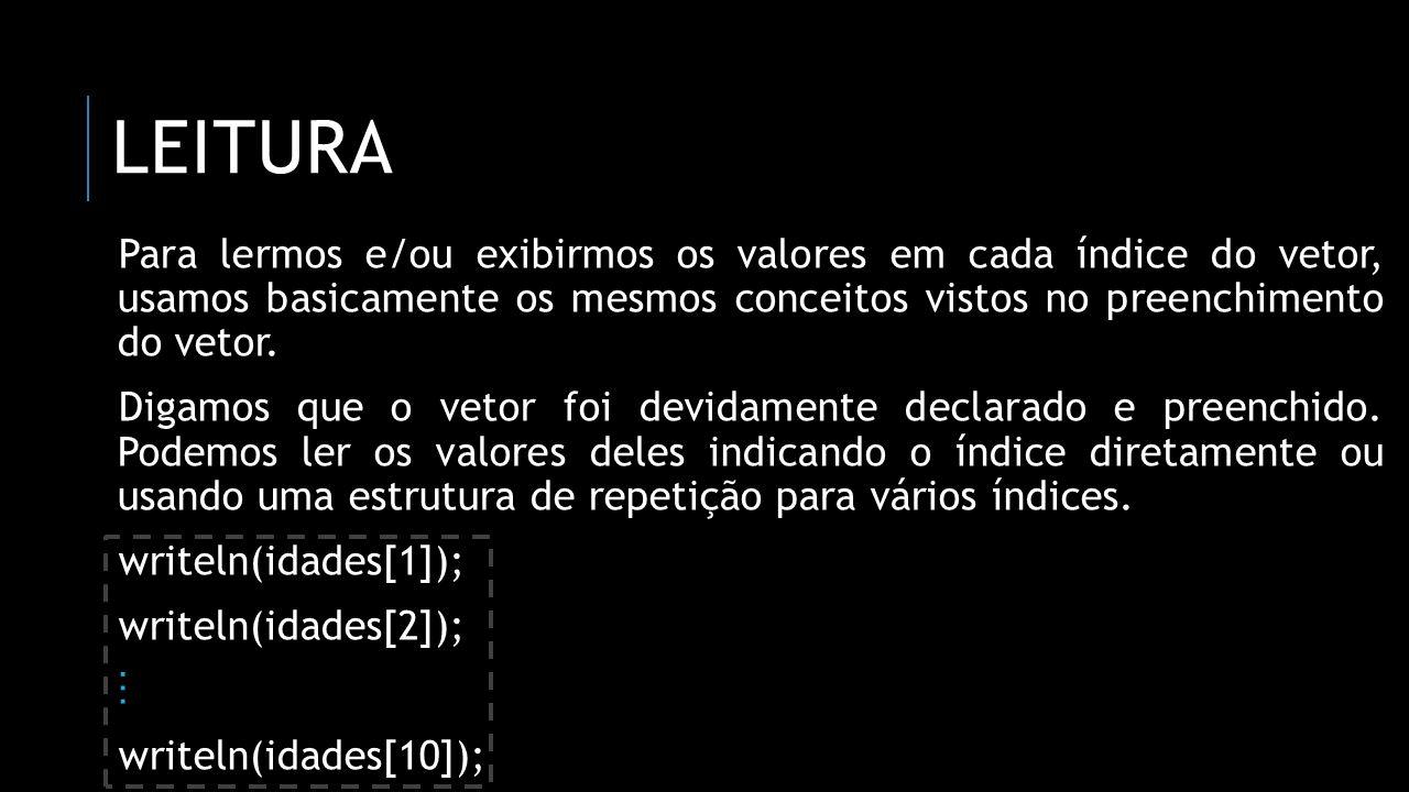 leitura Para lermos e/ou exibirmos os valores em cada índice do vetor, usamos basicamente os mesmos conceitos vistos no preenchimento do vetor.