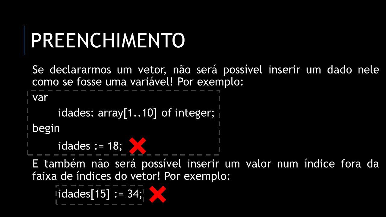 preenchimento Se declararmos um vetor, não será possível inserir um dado nele como se fosse uma variável! Por exemplo: