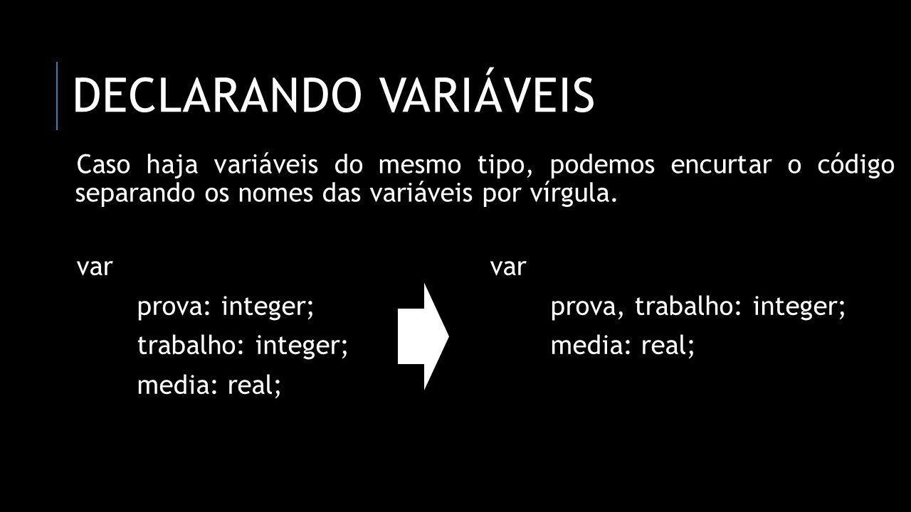 declarando variáveis Caso haja variáveis do mesmo tipo, podemos encurtar o código separando os nomes das variáveis por vírgula.