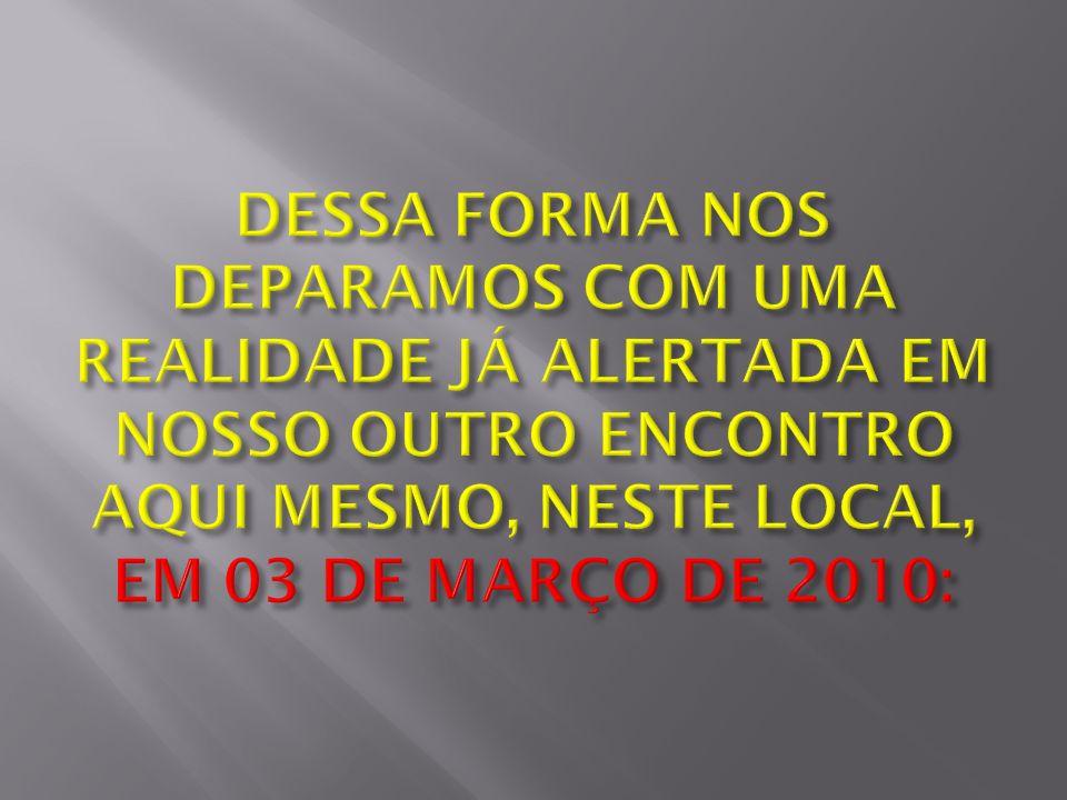DESSA FORMA NOS DEPARAMOS COM UMA REALIDADE JÁ ALERTADA EM NOSSO OUTRO ENCONTRO AQUI MESMO, NESTE LOCAL, EM 03 DE MARÇO DE 2010: