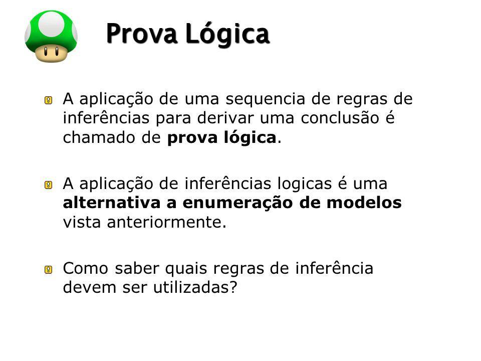 Prova Lógica A aplicação de uma sequencia de regras de inferências para derivar uma conclusão é chamado de prova lógica.
