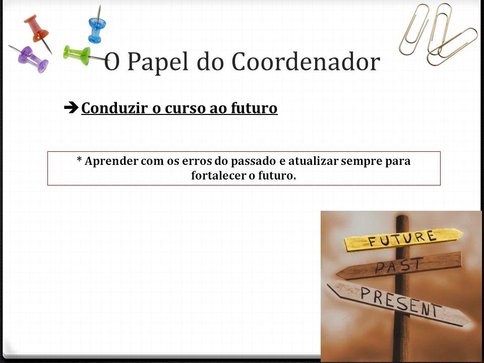 O Papel do Coordenador Conduzir o curso ao futuro