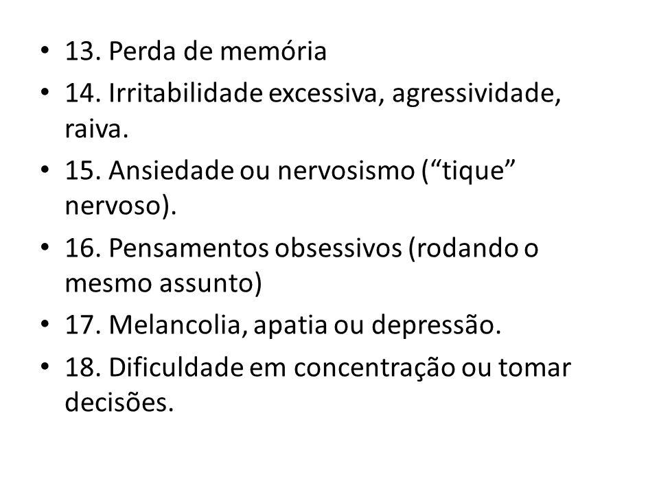 13. Perda de memória 14. Irritabilidade excessiva, agressividade, raiva. 15. Ansiedade ou nervosismo ( tique nervoso).