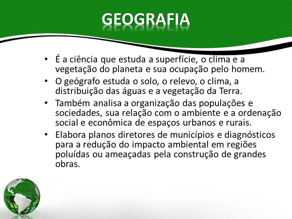 GEOGRAFIA É a ciência que estuda a superfície, o clima e a vegetação do planeta e sua ocupação pelo homem.