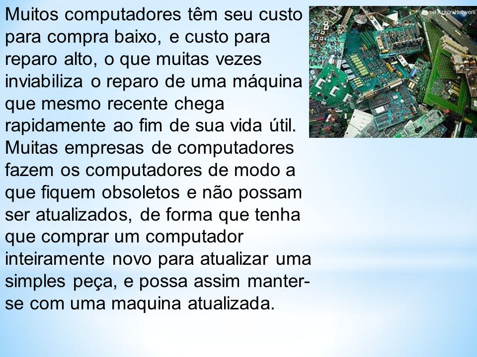 Muitos computadores têm seu custo para compra baixo, e custo para reparo alto, o que muitas vezes inviabiliza o reparo de uma máquina que mesmo recente chega rapidamente ao fim de sua vida útil.