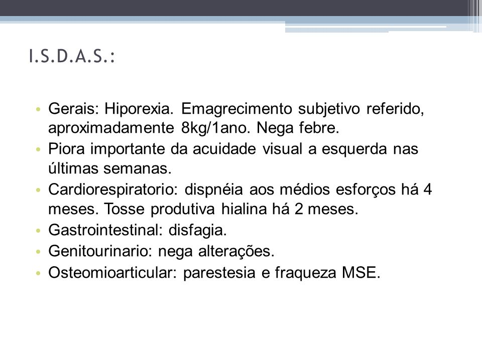 I.S.D.A.S.: Gerais: Hiporexia. Emagrecimento subjetivo referido, aproximadamente 8kg/1ano. Nega febre.