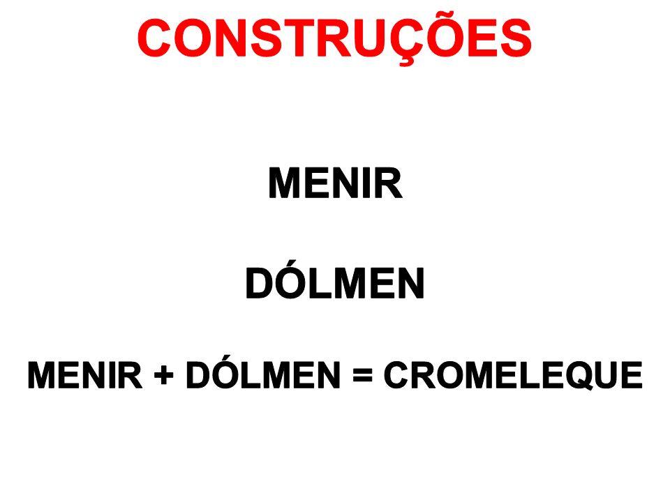 CONSTRUÇÕES MENIR DÓLMEN MENIR + DÓLMEN = CROMELEQUE
