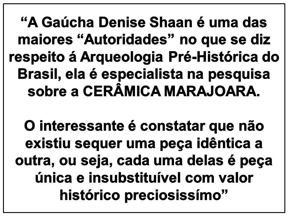 A Gaúcha Denise Shaan é uma das maiores Autoridades no que se diz respeito á Arqueologia Pré-Histórica do Brasil, ela é especialista na pesquisa sobre a CERÂMICA MARAJOARA.