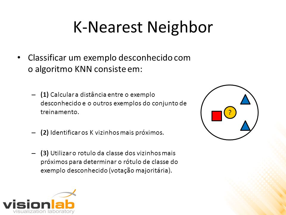 K-Nearest Neighbor Classificar um exemplo desconhecido com o algoritmo KNN consiste em: