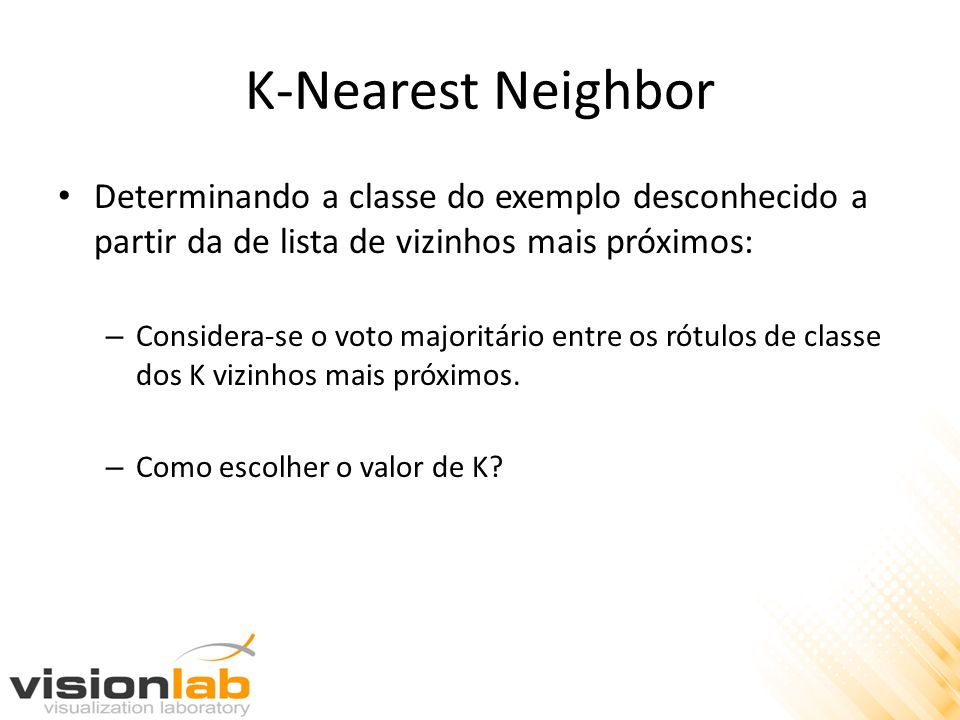 K-Nearest Neighbor Determinando a classe do exemplo desconhecido a partir da de lista de vizinhos mais próximos: