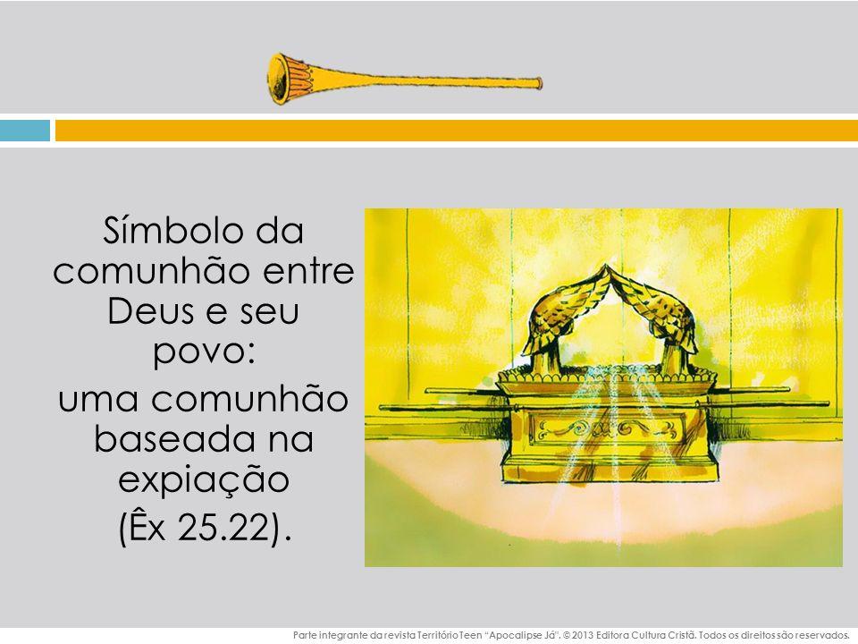 Símbolo da comunhão entre Deus e seu povo: uma comunhão baseada na expiação (Êx 25.22).