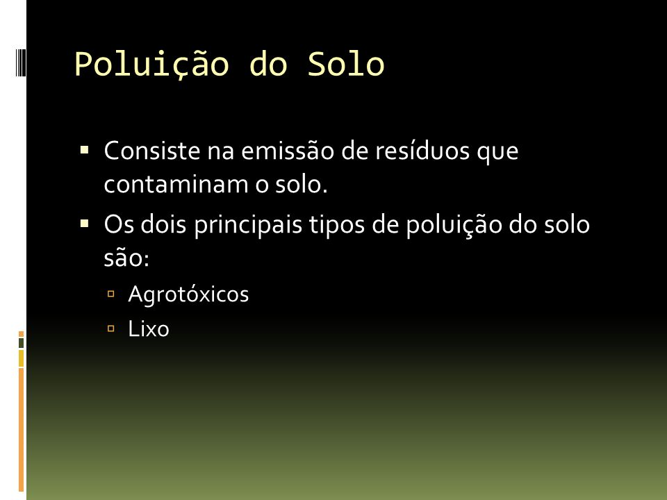 Poluição do Solo Consiste na emissão de resíduos que contaminam o solo. Os dois principais tipos de poluição do solo são: