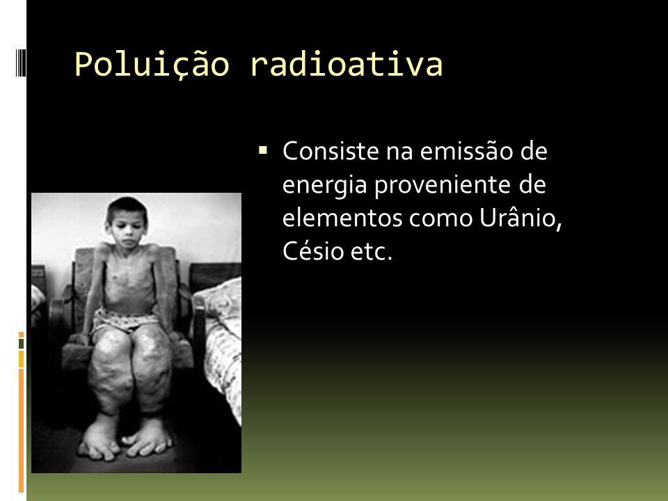Poluição radioativa Consiste na emissão de energia proveniente de elementos como Urânio, Césio etc.