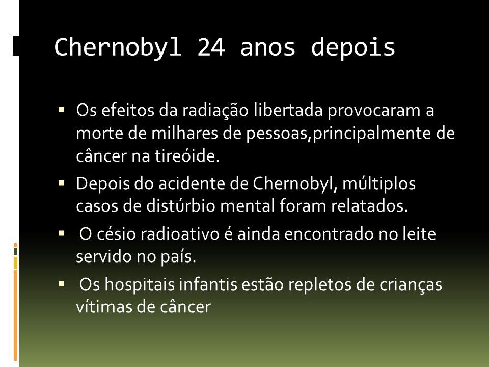 Chernobyl 24 anos depois Os efeitos da radiação libertada provocaram a morte de milhares de pessoas,principalmente de câncer na tireóide.