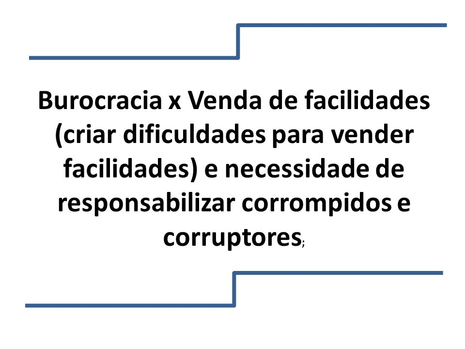 Burocracia x Venda de facilidades (criar dificuldades para vender facilidades) e necessidade de responsabilizar corrompidos e corruptores;