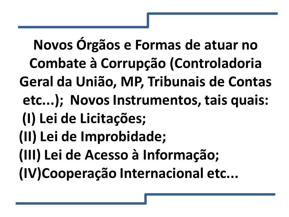 Novos Órgãos e Formas de atuar no Combate à Corrupção (Controladoria Geral da União, MP, Tribunais de Contas etc...); Novos Instrumentos, tais quais: