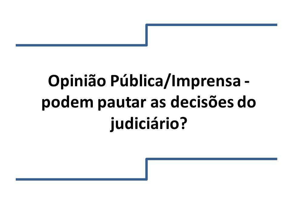 Opinião Pública/Imprensa - podem pautar as decisões do judiciário