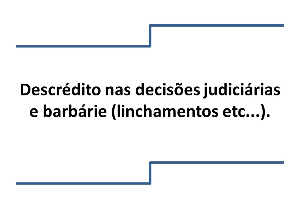 Descrédito nas decisões judiciárias e barbárie (linchamentos etc...).