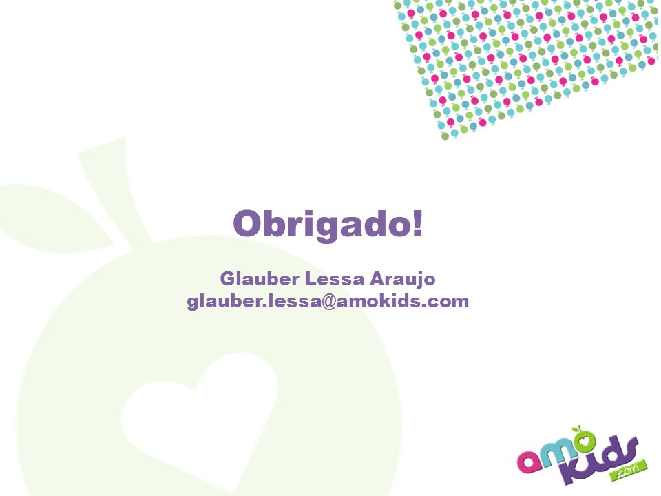 Obrigado! Glauber Lessa Araujo glauber.lessa@amokids.com