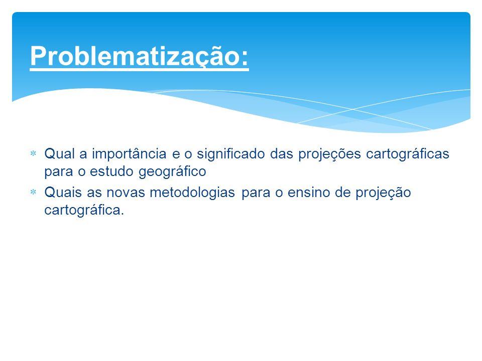 Problematização: Qual a importância e o significado das projeções cartográficas para o estudo geográfico.