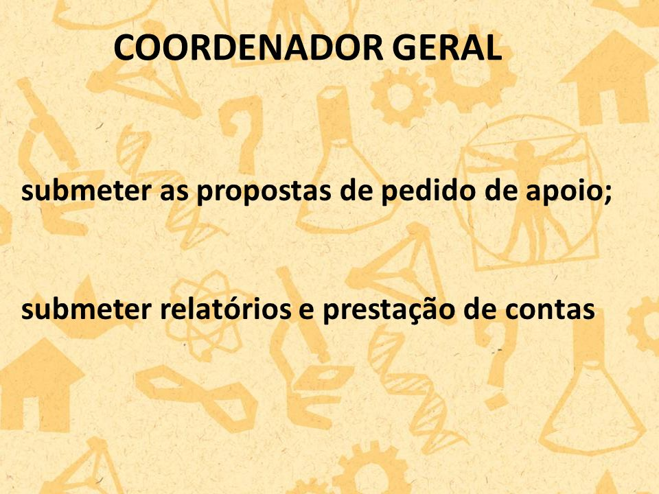 COORDENADOR GERAL submeter as propostas de pedido de apoio;