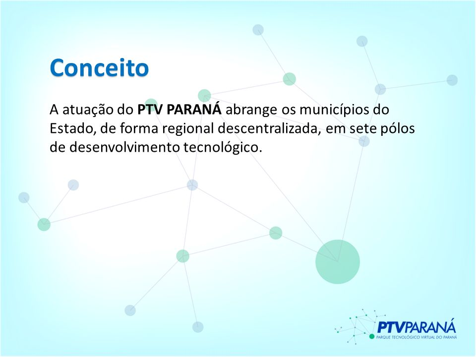 Conceito A atuação do PTV PARANÁ abrange os municípios do Estado, de forma regional descentralizada, em sete pólos de desenvolvimento tecnológico.