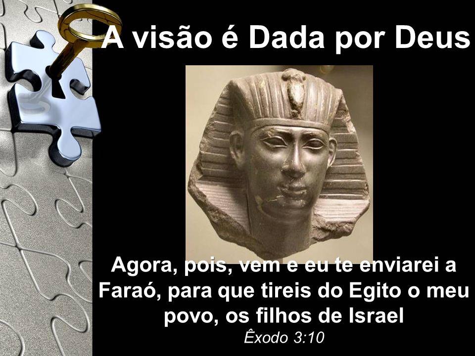 A visão é Dada por Deus Agora, pois, vem e eu te enviarei a Faraó, para que tireis do Egito o meu povo, os filhos de Israel Êxodo 3:10.