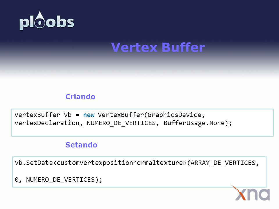 Vertex Buffer Criando. VertexBuffer vb = new VertexBuffer(GraphicsDevice, vertexDeclaration, NUMERO_DE_VERTICES, BufferUsage.None);