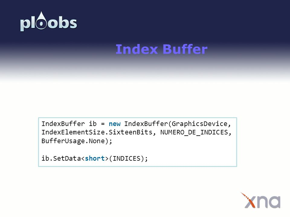 Index Buffer IndexBuffer ib = new IndexBuffer(GraphicsDevice, IndexElementSize.SixteenBits, NUMERO_DE_INDICES, BufferUsage.None);