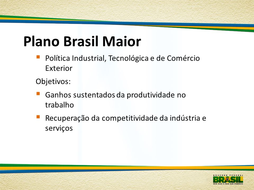 Plano Brasil Maior Política Industrial, Tecnológica e de Comércio Exterior. Objetivos: Ganhos sustentados da produtividade no trabalho.