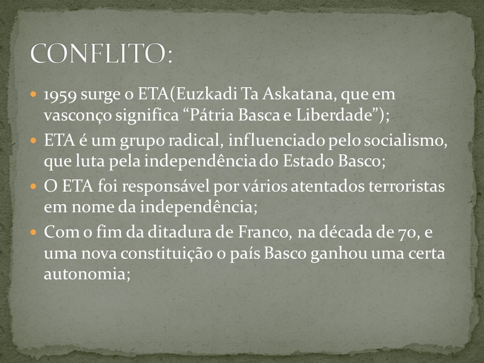 CONFLITO: 1959 surge o ETA(Euzkadi Ta Askatana, que em vasconço significa Pátria Basca e Liberdade );
