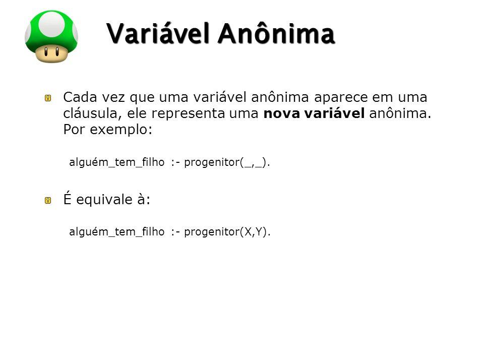 Variável Anônima Cada vez que uma variável anônima aparece em uma cláusula, ele representa uma nova variável anônima. Por exemplo: