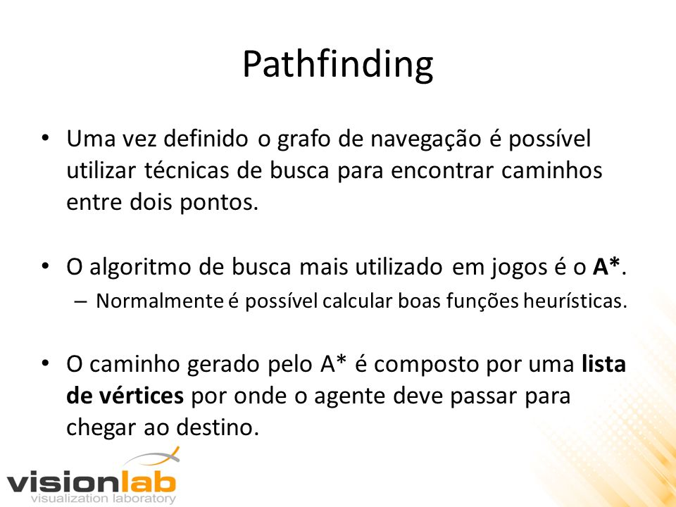 Pathfinding Uma vez definido o grafo de navegação é possível utilizar técnicas de busca para encontrar caminhos entre dois pontos.