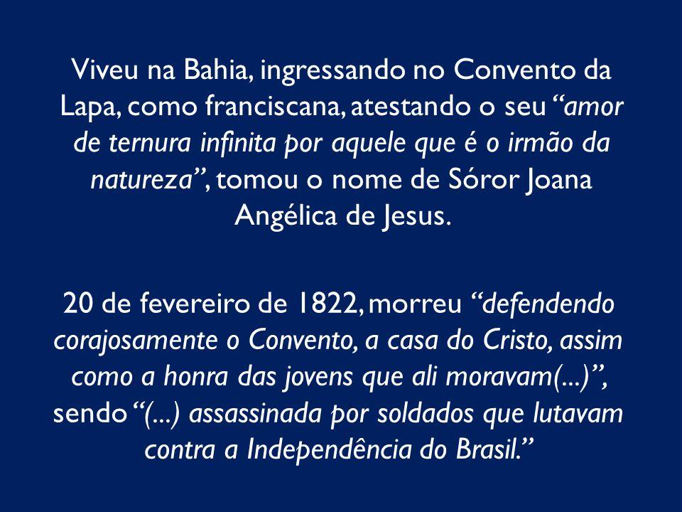 Viveu na Bahia, ingressando no Convento da Lapa, como franciscana, atestando o seu amor de ternura infinita por aquele que é o irmão da natureza , tomou o nome de Sóror Joana Angélica de Jesus.