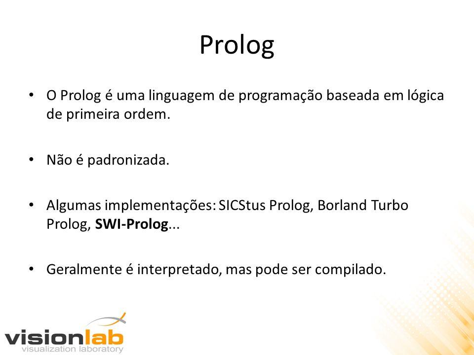 Prolog O Prolog é uma linguagem de programação baseada em lógica de primeira ordem. Não é padronizada.