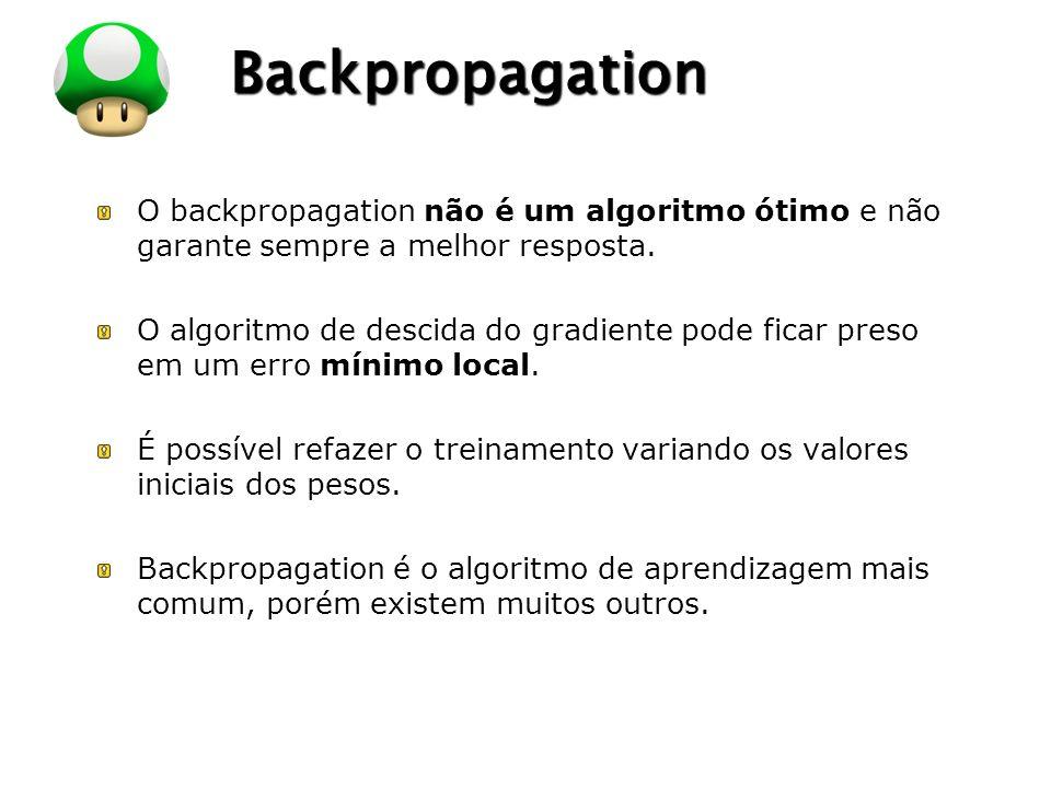 Backpropagation O backpropagation não é um algoritmo ótimo e não garante sempre a melhor resposta.