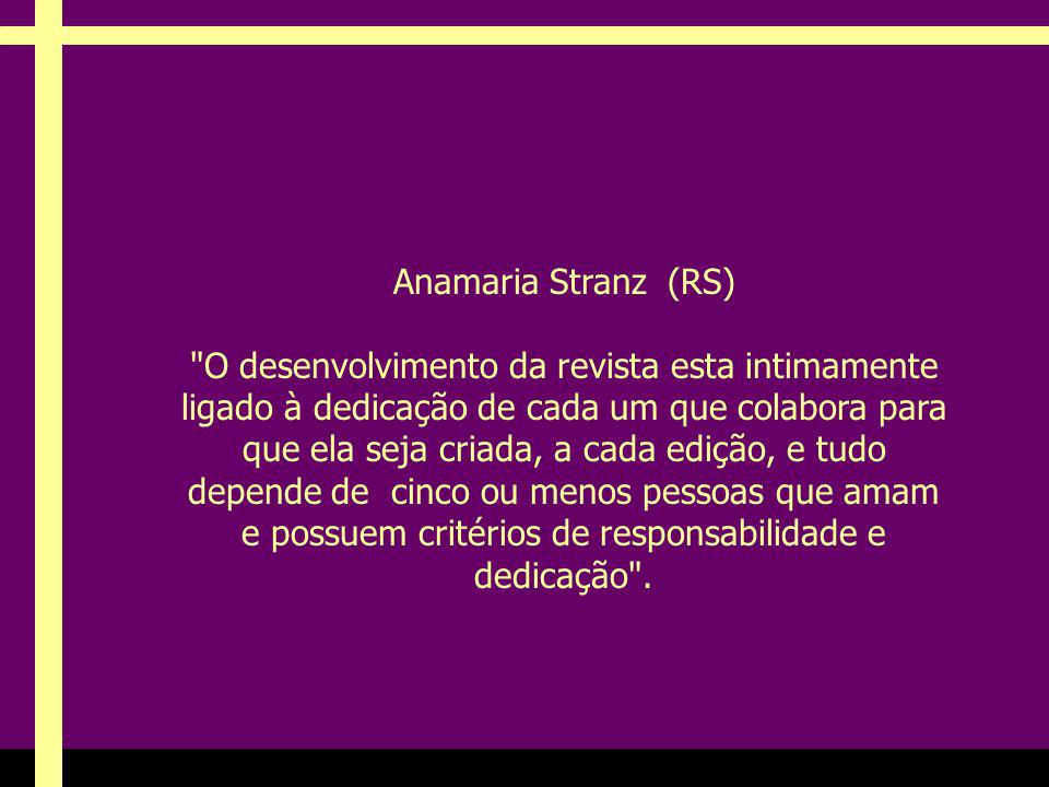 Anamaria Stranz (RS) O desenvolvimento da revista esta intimamente ligado à dedicação de cada um que colabora para que ela seja criada, a cada edição, e tudo depende de cinco ou menos pessoas que amam e possuem critérios de responsabilidade e dedicação .