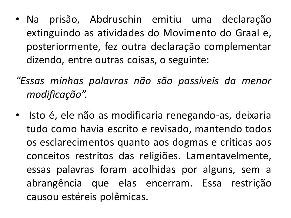Na prisão, Abdruschin emitiu uma declaração extinguindo as atividades do Movimento do Graal e, posteriormente, fez outra declaração complementar dizendo, entre outras coisas, o seguinte: