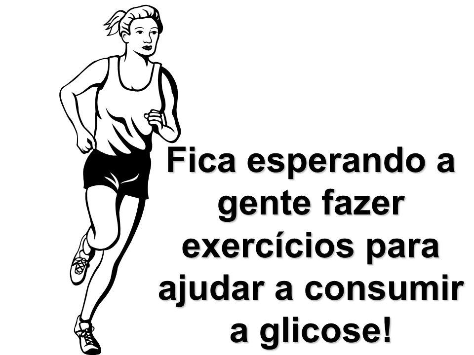 Fica esperando a gente fazer exercícios para ajudar a consumir a glicose!